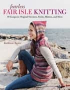 Fearless Fair Isle Knitting - 30 Gorgeous Original Sweaters, Socks, Mittens, and More ebook by Kathleen Taylor