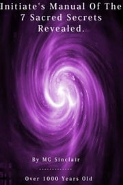 The Initiates & Grand Masters Manual Of The 7 Sacred Secrets Revealed ! ebook by M G Sinclair