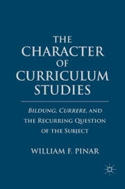 The Character of Curriculum Studies - Bildung, Currere, and the Recurring Question of the Subject ebook by W. Pinar