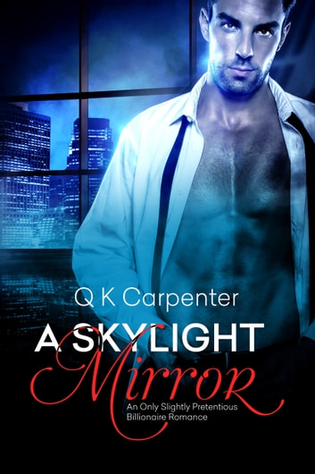 A Skylight Mirror - An Only Slightly Pretentious Billionaire Romance ebook by Q K Carpenter