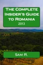 The Complete Insider's Guide to Romania: 2013 ebook by Sam Cel Roman