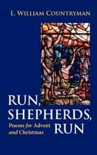 Run, Shepherds, Run - Poems for Advent and Christmas ebook by L. William Countryman