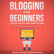 BLOGGING+FOR+BEGINNERS,CREATE+A+BLOG+AND+EARN+INCOME:BEST+MARKETING+AND+WRITING+METHODS+YOU+NEED;TO+PROFIT+AS+A+BLOGGER+FOR+MAKING+MONEY,CREATING+PASSIVE+INCOME+AND+TO+GAIN+SUCCESS+RIGHT+NOW.