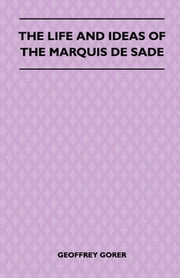 The Life and Ideas of the Marquis de Sade ebook by Geoffrey Gorer