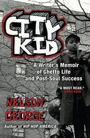 City Kid - A Writer's Memoir of Ghetto Life and Post-Soul Success ebook by Nelson George