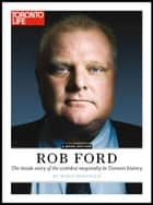 Rob Ford: The inside story of the weirdest mayoralty in Toronto ebook by Toronto Life