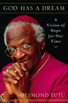 God Has a Dream - A Vision of Hope for Our Time ebook by Desmond Tutu