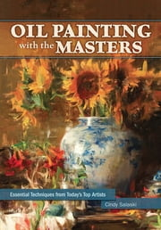 Oil Painting with the Masters - Essential Techniques from Today's Top Artists ebook by Cindy Salaski