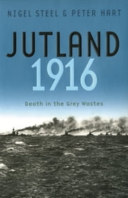 Jutland, 1916 - Death in the Grey Wastes ebook by Peter Hart,Nigel Steel