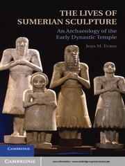 The Lives of Sumerian Sculpture - An Archaeology of the Early Dynastic Temple ebook by Jean M. Evans