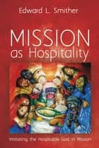 Mission as Hospitality - Imitating the Hospitable God in Mission ebook by Edward L. Smither