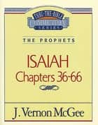 Thru the Bible Vol. 23: The Prophets (Isaiah 36-66) ebook by J. Vernon McGee