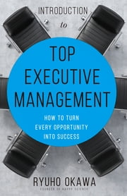 Introduction to Top Executive Management - How to Turn Every Opportunity into Success ebook by Ryuho Okawa