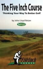 The Five Inch Course: Thinking Your Way To Better Golf ebook by John Retzer