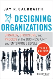 Designing Organizations - Strategy, Structure, and Process at the Business Unit and Enterprise Levels ebook by Jay R. Galbraith