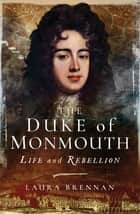 The Duke of Monmouth - Life and Rebellion ebook by