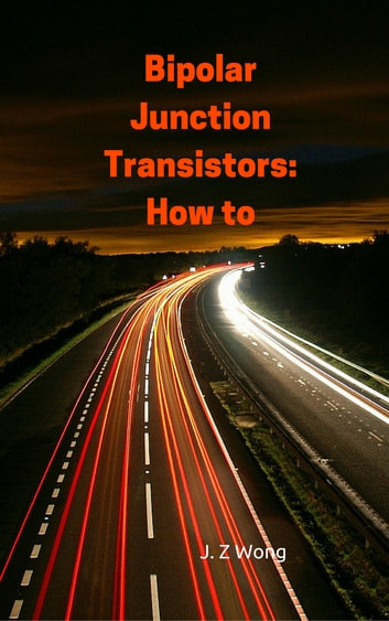 Bipolar Junction Transistors: How to ebook by J. Z Wong