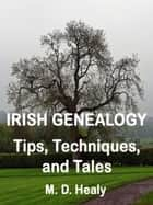 Irish Genealogy Tips, Techniques, and Tales ebook by M. D. Healy