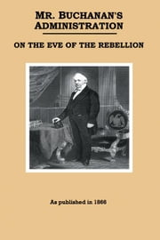Mr. Buchanan's Administration on the Eve of the Rebellion ebook by Buchanan, James