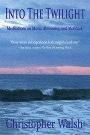 Into The Twilight - Meditations on Music, Memories, and Montauk ebook by Christopher Walsh