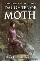 Daughter of Moth - The Moth Saga, Book 4 ebook by Daniel Arenson
