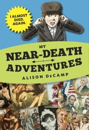 My Near-Death Adventures: I Almost Died. Again. ebook by Alison DeCamp