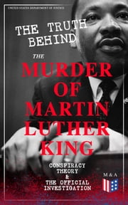 The Truth Behind the Murder of Martin Luther King – Conspiracy Theory & The Official Investigation - Alternative Version of the Memphis Assassination - Official Government Report on Different Allegations: Selected Documents, Eyewitness Testimonies & Material Evidence ebook by United States Department of Justice