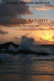Violent Maturity - For The Young Man ebook by Samuel  Mwaura NJoroge