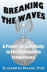 Breaking the Waves: A Primer on Sensitivity to Electromagnetic Frequencies ebook by Elizabeth Maxim