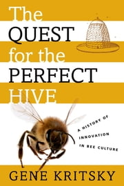 The Quest for the Perfect Hive - A History of Innovation in Bee Culture ebook by Gene Kritsky