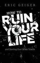 How to Ruin Your Life - and Starting Over When You Do ebook by Eric Geiger