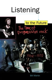 Listening to the Future - The Time of Progressive Rock, 1968-1978 ebook by Bill Martin Jr.