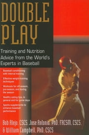 Double Play - Training and Nutrition Advice from the World's Experts in Baseball ebook by Bob Alejo, CSCS,Jose Antonio, PhD, FACSM, CSCS,William Campbell, PhD, CSCS