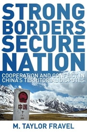 Strong Borders, Secure Nation - Cooperation and Conflict in China's Territorial Disputes ebook by M. Taylor Fravel