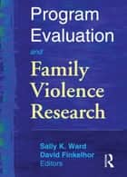 Program Evaluation and Family Violence Research ebook by Sally K. Ward,David Finkelhor