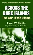 Across the Dark Islands - The War in the Pacific ebook by Floyd W. Radike