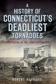 A History of Connecticut's Deadliest Tornadoes - Catastrophe in the Constitution State ebook by Robert Hubbard