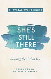 She's Still There - Rescuing the Girl in You ebook by Chrystal Evans Hurst, Priscilla Shirer