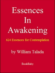 Essences In Awakening - 624 Essences For Contemplation ebook by William Talada