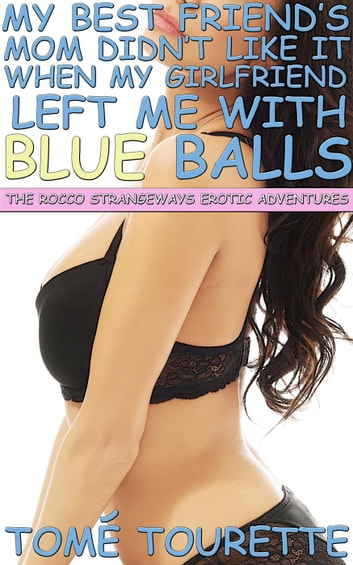 My Best Friend's Mom Didn't Like It When My Girlfriend Left Me With Blue Balls - The Rocco Strangeways Erotic Adventures ebook by Tomé Tourette