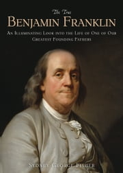 The True Benjamin Franklin - An Illuminating Look into the Life of One of Our Greatest Founding Fathers ebook by Sydney George Fisher