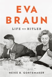 Eva Braun - Life with Hitler ebook by Heike B. Gortemaker,Damion Searls