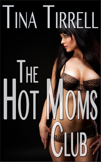 The Hot Moms Club *an Older Woman Younger Man MILF Fantasy* ebook by Tina Tirrell