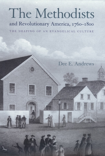 The Methodists and Revolutionary America, 1760-1800 - The Shaping of an Evangelical Culture ebook by Dee E. Andrews