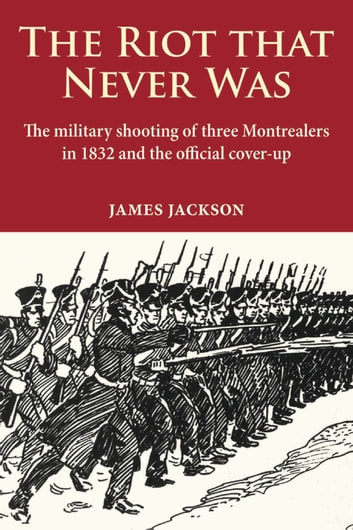 The Riot that Never Was: The Military Shooting of Three Montrealers in 1832 and the Official Cover-up ebook by James Jackson