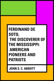 Ferdinand De Soto, The Discoverer of the Mississippi: American Pioneers and Patriots ebook by John S. C. Abbott