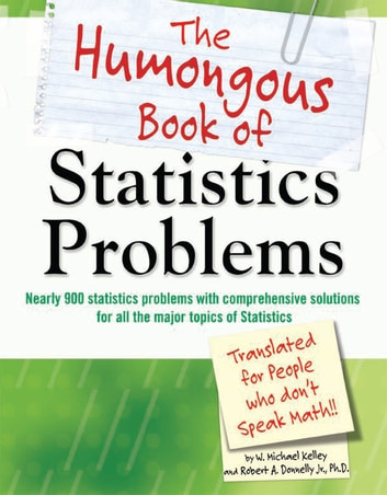 The Humongous Book of Statistics Problems - Nearly 900 Statistics Problems with Comprehensive Solutions for All the Major Topics of Statistics ebook by W. Michael Kelley,Robert Donnelly M.D.