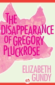 The Disappearance of Gregory Pluckrose ebook by Elizabeth Gundy
