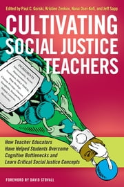 Cultivating Social Justice Teachers - How Teacher Educators Have Helped Students Overcome Cognitive Bottlenecks and Learn Critical Social Justice Concepts ebook by Paul C. Gorski,Nana Osei-Kofi,Jeff Sapp,Kristien Zenkov,David O. Stovall