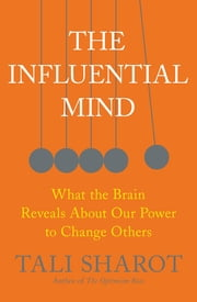 The Influential Mind - What the Brain Reveals About Our Power to Change Others ebook by Tali Sharot